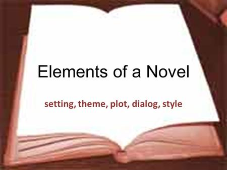Elements of a Novel setting, theme, plot, dialog, style.