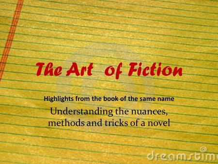 The Art of Fiction Highlights from the book of the same name Understanding the nuances, methods and tricks of a novel.