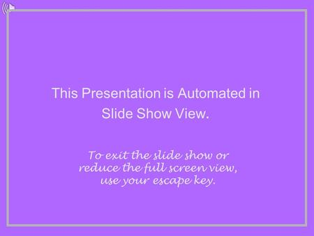 This Presentation is Automated in Slide Show View. To exit the slide show or reduce the full screen view, use your escape key.