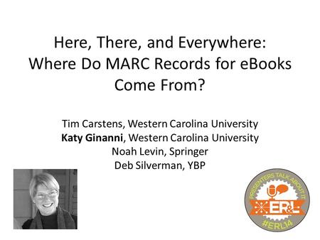 Here, There, and Everywhere: Where Do MARC Records for eBooks Come From? Tim Carstens, Western Carolina University Katy Ginanni, Western Carolina University.