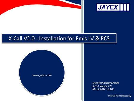 Internal staff release only X-Call V2.0 - Installation for Emis LV & PCS www.jayex.com Jayex Technology Limited X-Call Version 2.0 March 2010 v3.10.1.