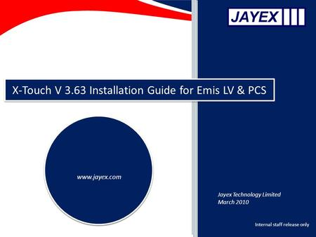Internal staff release only X-Touch V 3.63 Installation Guide for Emis LV & PCS www.jayex.com Jayex Technology Limited March 2010.
