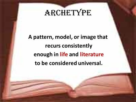 Archetype A pattern, model, or image that recurs consistently enough in life and literature to be considered universal.