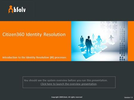 Copyright 2009 bSolv. All rights reserved Citizen360 Identity Resolution Introduction to the Identity Resolution (IR) processes Version 1.0 You should.