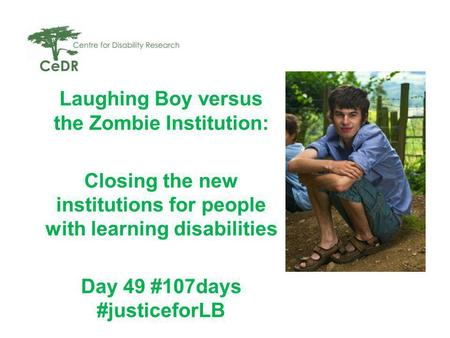 Laughing Boy versus the Zombie Institution: Closing the new institutions for people with learning disabilities Day 49 #107days #justiceforLB.