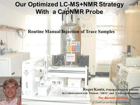 Roger Kautz, Principal Research Scientist In Collaboration with Protasis / MRM and Varian Instruments Routine Manual Injection of Trace Samples Our Optimized.