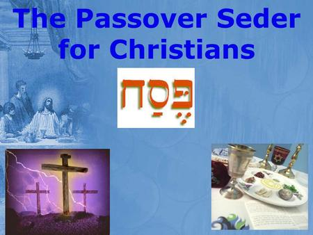 The Passover Seder for Christians. In Preparation for our Seder Sunday March 11 th The story of the Passover Sunday March 18 th Jesus and the last Passover.
