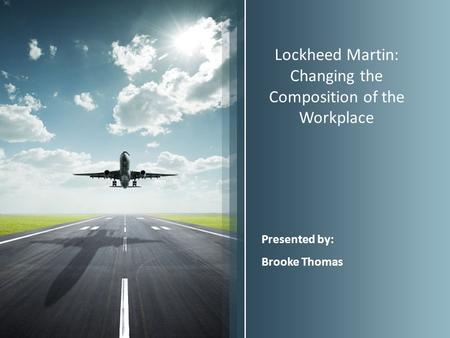 Lockheed Martin: Changing the Composition of the Workplace Presented by: Brooke Thomas.