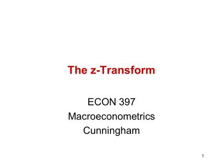 1 The z-Transform ECON 397 Macroeconometrics Cunningham.