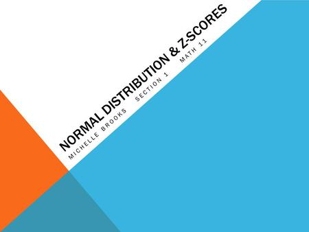 NORMAL DISTRIBUTION & Z-SCORES MICHELLE BROOKS SECTION 1 MATH 11.