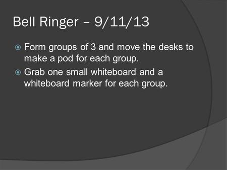 Bell Ringer – 9/11/13  Form groups of 3 and move the desks to make a pod for each group.  Grab one small whiteboard and a whiteboard marker for each.