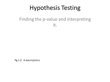 Hypothesis Testing Finding the p-value and interpreting it. Pg 1.2: 4 assumptions.