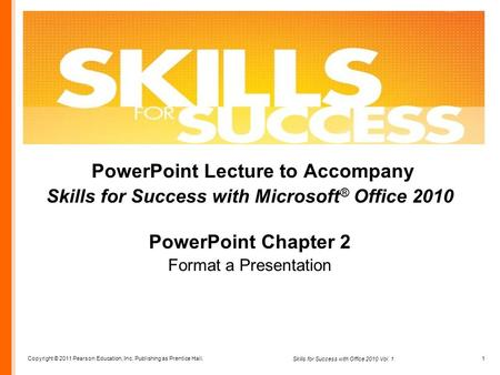 Copyright © 2011 Pearson Education, Inc. Publishing as Prentice Hall. 1 Skills for Success with Office 2010 Vol. 1 PowerPoint Lecture to Accompany Skills.