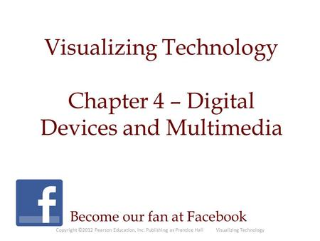 Visualizing Technology Chapter 4 – Digital Devices and Multimedia Become our fan at Facebook Copyright ©2012 Pearson Education, Inc. Publishing as Prentice.
