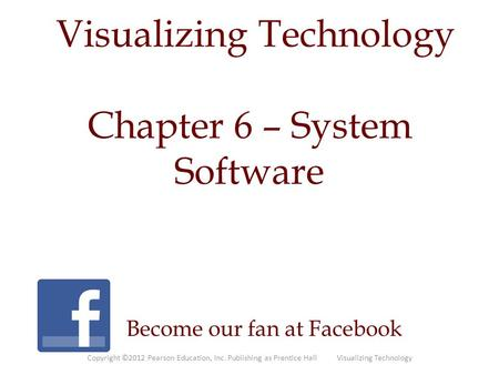 Visualizing Technology Become our fan at Facebook Chapter 6 – System Software Copyright ©2012 Pearson Education, Inc. Publishing as Prentice Hall Visualizing.