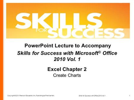 Copyright © 2011 Pearson Education, Inc. Publishing as Prentice Hall. 1 Skills for Success with Office 2010 Vol.1 PowerPoint Lecture to Accompany Skills.
