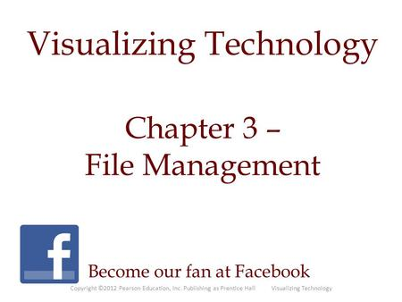 Visualizing Technology Chapter 3 – File Management Become our fan at Facebook Copyright ©2012 Pearson Education, Inc. Publishing as Prentice Hall Visualizing.