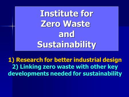 Institute for Zero Waste andSustainability 1) Research for better industrial design 2) Linking zero waste with other key developments needed for sustainability.