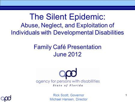 1 The Silent Epidemic: Abuse, Neglect, and Exploitation of Individuals with Developmental Disabilities Family Café Presentation June 2012 Rick Scott, Governor.