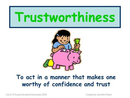 Trustworthiness To act in a manner that makes one worthy of confidence and trust LG/LS © Susan Kovalik & Associates 2004Created by Jennifer Pokon.