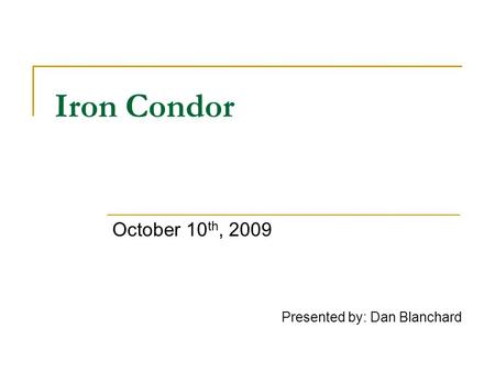 Iron Condor October 10 th, 2009 Presented by: Dan Blanchard.