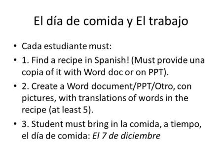 El día de comida y El trabajo Cada estudiante must: 1. Find a recipe in Spanish! (Must provide una copia of it with Word doc or on PPT). 2. Create a Word.