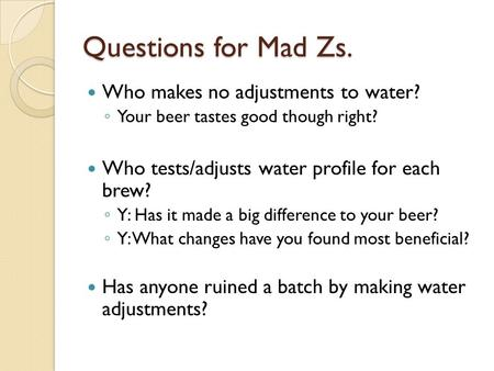 Questions for Mad Zs. Who makes no adjustments to water? ◦ Your beer tastes good though right? Who tests/adjusts water profile for each brew? ◦ Y: Has.