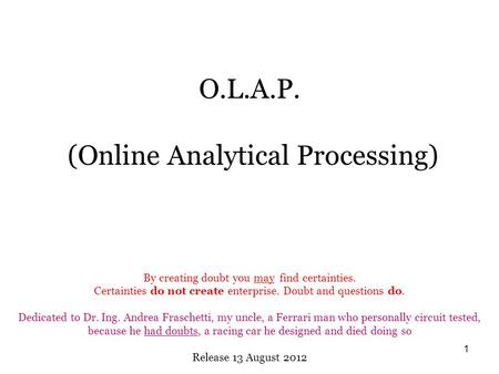 1 O.L.A.P. (Online Analytical Processing) By creating doubt you may find certainties. Certainties do not create enterprise. Doubt and questions do. Dedicated.