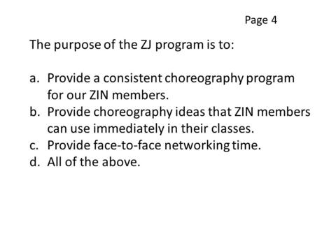The purpose of the ZJ program is to: a.Provide a consistent choreography program for our ZIN members. b.Provide choreography ideas that ZIN members can.