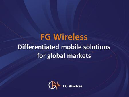 FG Wireless Differentiated mobile solutions for global markets.