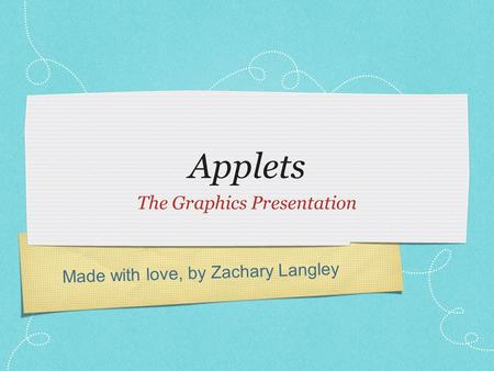 Made with love, by Zachary Langley Applets The Graphics Presentation.