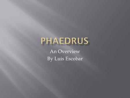 An Overview By Luis Escobar.  To give information that provides a historical context to Phaedrus.  Set the stage for future presentations about Phaedrus.