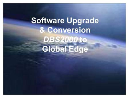 Software Upgrade & Conversion DBS2000 to Global Edge.