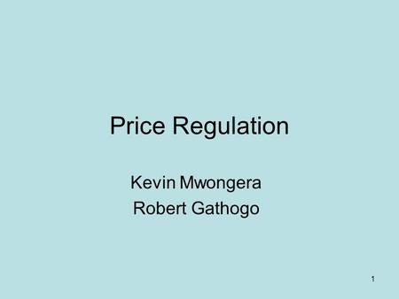 1 Price Regulation Kevin Mwongera Robert Gathogo.