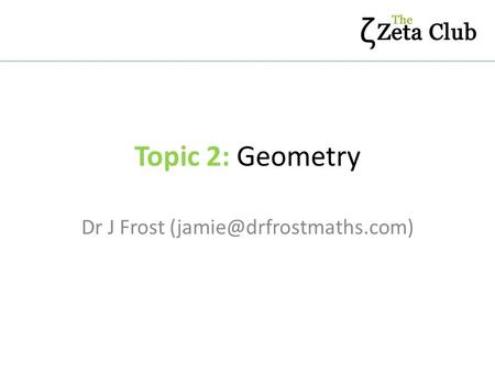 Topic 2: Geometry Dr J Frost