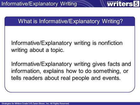 Strategies for Writers Grade 5 © Zaner-Bloser, Inc. All Rights Reserved. Informative/Explanatory Writing What is Informative/Explanatory Writing? Informative/Explanatory.