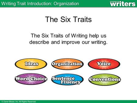 The Six Traits The Six Traits of Writing help us describe and improve our writing. Writing Trait Introduction: Organization.