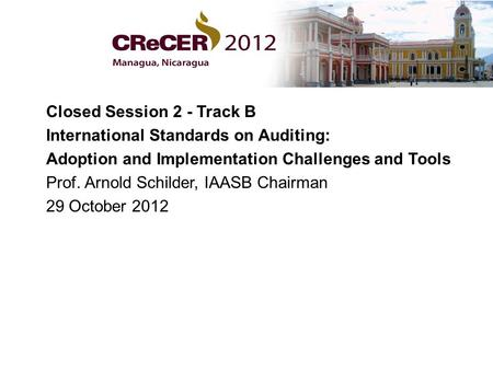 Closed Session 2 - Track B International Standards on Auditing: Adoption and Implementation Challenges and Tools Prof. Arnold Schilder, IAASB Chairman.
