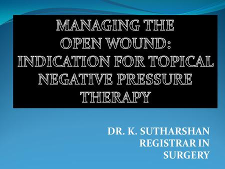 DR. K. SUTHARSHAN REGISTRAR IN SURGERY. INTRODUCTION Open wounds encountered in surgical practice 1. Primarily closed wounds fail to heal- dehisce 2.