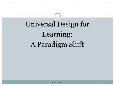 © CAST 2011 Universal Design for Learning: A Paradigm Shift.