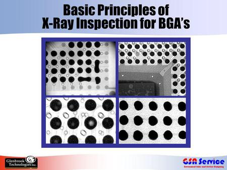 Basic Principles of X-Ray Inspection for BGA's. Increased Use of BGA's  Ball Grid Arrays - array of solder ball connections underneath component  Provides.