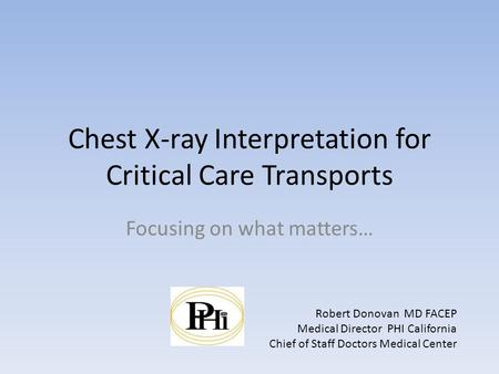 Chest X-ray Interpretation for Critical Care Transports Focusing on what matters… Robert Donovan MD FACEP Medical Director PHI California Chief of Staff.