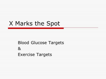 X Marks the Spot Blood Glucose Targets & Exercise Targets.