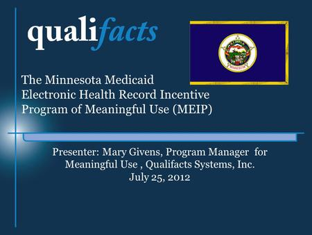 Presenter: Mary Givens, Program Manager for Meaningful Use, Qualifacts Systems, Inc. July 25, 2012 The Minnesota Medicaid Electronic Health Record Incentive.