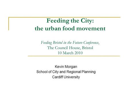 Feeding the City: the urban food movement Feeding Bristol in the Future Conference, The Council House, Bristol 10 March 2010 Kevin Morgan School of City.