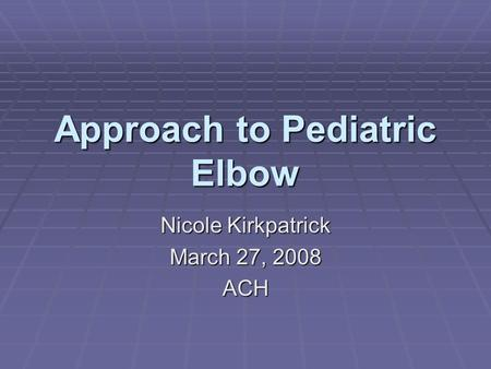 Approach to Pediatric Elbow Nicole Kirkpatrick March 27, 2008 ACH.