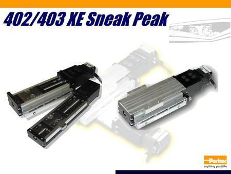 402/403 XE Sneak Peak. What is the 402/403 XE series? Value priced actuator for medium payloads (<150 lbs) Targeted for hard disk manufacturing, high.