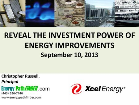 REVEAL THE INVESTMENT POWER OF ENERGY IMPROVEMENTS September 10, 2013 Christopher Russell, Principal Energy PathFINDER.com (443) 636-7746 www.energypathfinder.com.