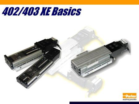 402/403 XE Basics. What is the 402/403 XE series? Value priced actuator for medium payloads (<150 lbs) Targeted for hard disk manufacturing, high tech.