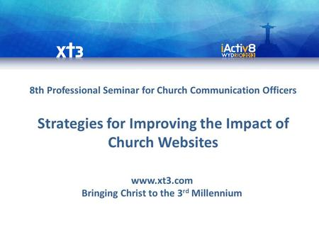 8th Professional Seminar for Church Communication Officers Strategies for Improving the Impact of Church Websites www.xt3.com Bringing Christ to the 3.